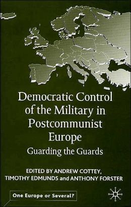 Democratic Control of the Military in Post-Communist Europe: Guarding the Guards