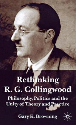 Rethinking R. G. Collingwood: Philosophy, Politics and the Unity of Theory and Practice