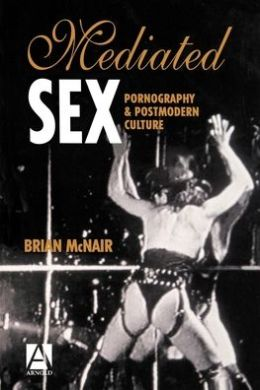 Mediated Sex: Pornography and Postmodern Culture