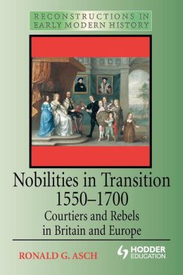 Nobilities in Transition 1550-1700: Courtiers and Rebels in Britain and Europe