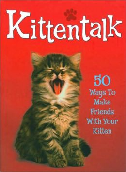 Kittentalk: 50 Ways to Make Friends with Your Kitten