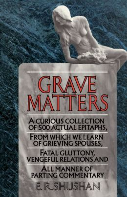 Grave Matters: A Curious Collection of 500 Actual Epitaphs, from Which We Learn of Grieving Spouses, Fatal Gluttony, Vengeful Relatio