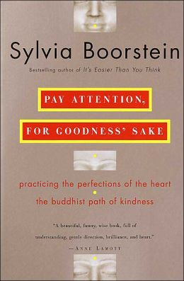 Pay Attention, for Goodness' Sake: practicing the perfections of the heart the buddhist path of kindness
