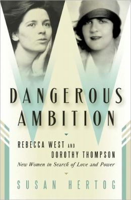 Dangerous Ambition: Rebecca West and Dorothy Thompson: New Women in Search of Love and Power