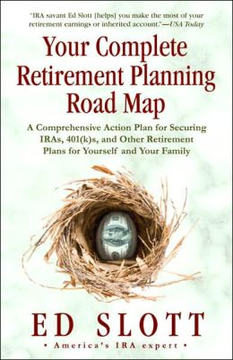 Your Complete Retirement Planning Road Map: A Comprehensive Action Plan for Securing IRAs, 401(k)s, and Other Retirement Plans for Yourself and Your Family