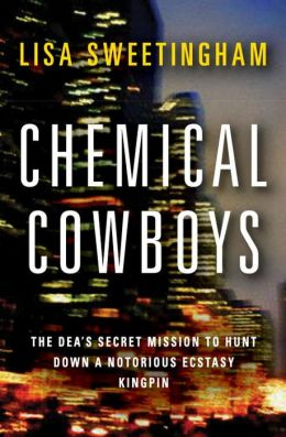 Chemical Cowboys: The DEA's Secret Mission to Hunt down a Notorious Ecstasy Kingpin