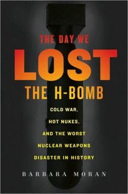 Day We Lost the H-Bomb: Cold War, Hot Nukes, and the Worst Nuclear Weapons Disaster in History