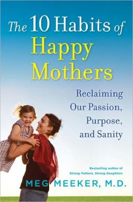 The 10 Habits of Happy Mothers: Reclaiming Our Passion, Purpose, and Sanity
