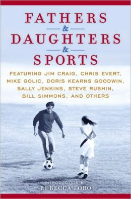 Fathers & Daughters & Sports: Featuring Jim Craig, Chris Evert, Mike Golic, Doris Kearns Goodwin, Sally Jenkins, Steve Rushin, Bill Simmons, and others
