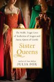 Book Cover Image. Title: Sister Queens:  The Noble, Tragic Lives of Katherine of Aragon and Juana, Queen of Castile, Author: Julia Fox