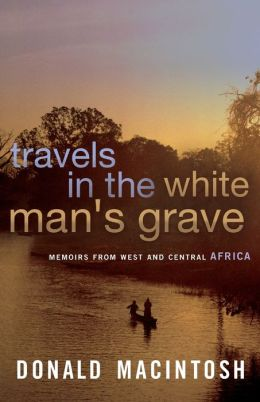 Travels in the White Man's Grave: Memoirs from West and Central Africa