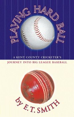 Playing Hard Ball: A Kent County Cricketer's Journey Into Big League Baseball E.T. Smith
