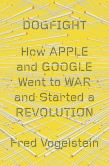 Book Cover Image. Title: Dogfight:  How Apple and Google Went to War and Started a Revolution, Author: Fred Vogelstein