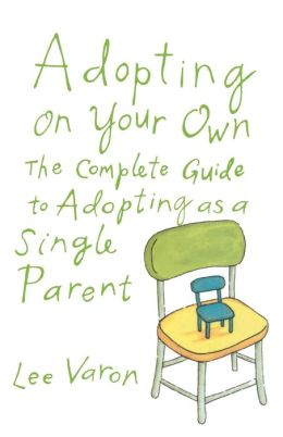 Adopting on Your Own: The Complete Guide to Adopting as a Single Parent