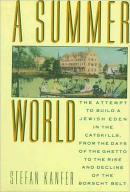 A Summer World: The Attempt to Build a Jewish Eden in the Catskills, from the Days of the Ghetto to the Rise and Decline of the Borscht Belt