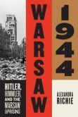 Book Cover Image. Title: Warsaw 1944:  Hitler, Himmler, and the Warsaw Uprising, Author: Alexandra Richie