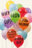 Book Cover Image. Title: Why Grow Up?:  Subversive Thoughts for an Infantile Age, Author: Susan Neiman