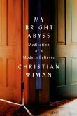 Book Cover Image. Title: My Bright Abyss:  Meditation of a Modern Believer, Author: Christian Wiman