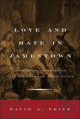 Love and Hate in Jamestown: John Smith, Pocahontas, and the Heart of a New Nation