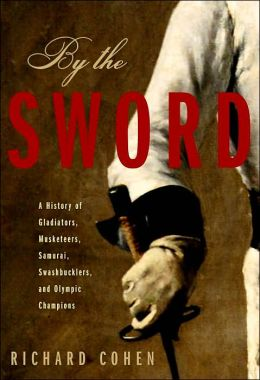 By the Sword: A History of Gladiators, Musketeers, Samurai, Swashbucklers, and Olympic Champions
