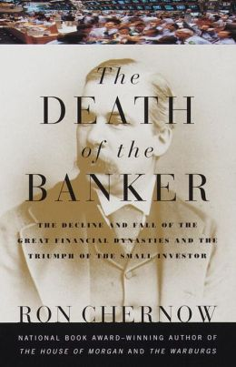 The Death of the Banker: The Decline and Fall of the Great Financial Dynasties and the Triumph of the Small Investor