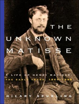 The Unknown Matisse: A Life of Henri Matisse -- The Early Years, 1869-1908