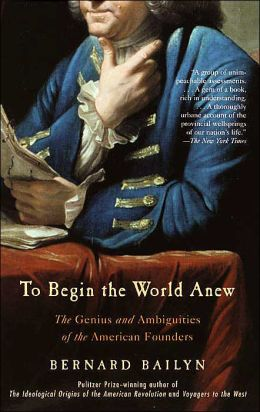 To Begin the World Anew: The Genius and Ambiguities of the American Founders
