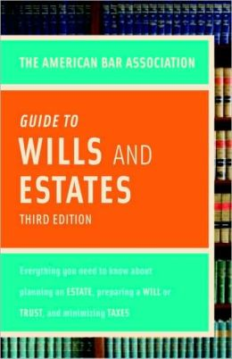 American Bar Association Guide to Wills and Estates, Third Edition: Everything You Need to Know About Wills, Estates, Trusts, and Taxes