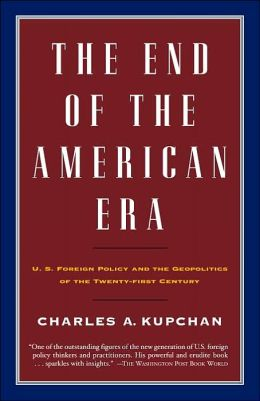 The End of the American Era: U. S. Foreign Policy and the Geopolitics of the Twenty-First Century