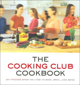 Cooking Club Cookbook: Six Friends Show You How to Bake, Broil, and Bond