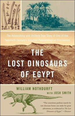 The Lost Dinosaurs of Egypt: The Astonishing and Unlikely True Story of One of the Twentieth Century's Greatest Paleontological Discoveries