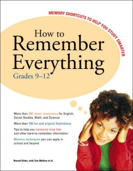 How to Remember Everything, Grades 9-12: Memory Shortcuts to Help You Study Smarter