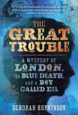 Book Cover Image. Title: The Great Trouble:  A Mystery of London, the Blue Death, and a Boy Called Eel, Author: Deborah Hopkinson