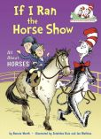 Book Cover Image. Title: If I Ran the Horse Show:  All About Horses (Cat in the Hat's Learning Library Series), Author: Bonnie Worth