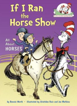 If I Ran the Horse Show: All About Horses (Cat in the Hat's Learning Library Series)