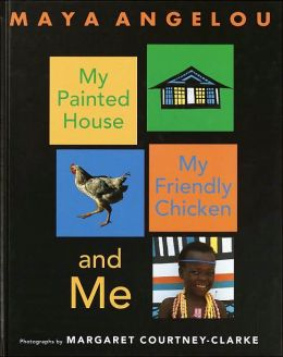 My Painted House, My Friendly Chicken, and Me Maya Angelou and Margaret Courtney-Clarke