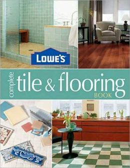 Lowe's Complete Tile and Flooring Book