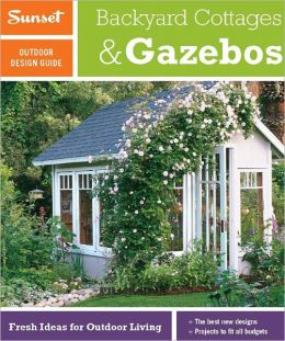 Sunset Outdoor Design Guide: Backyard Cottages & Gazebos: Fresh Ideas for Outdoor Living