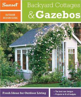 Sunset Outdoor Design Guide: Backyard Cottages & Gazebos: Fresh Ideas for Outdoor Living