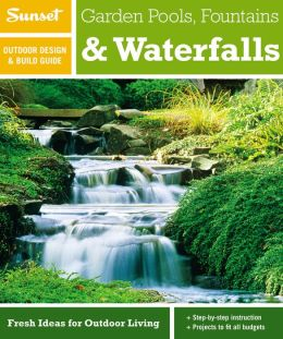 Sunset Outdoor Design & Build Guide: Garden Pools, Fountains & Waterfalls: Fresh Ideas for Outdoor Living