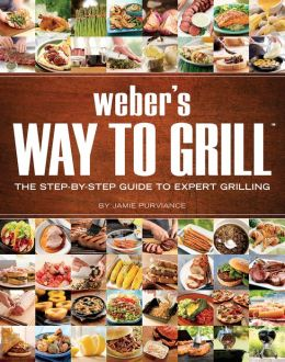 Weber's Way to Grill: The Step-by-Step Guide to Expert Grilling