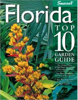 Florida Top 10 Garden Guide: The 10 Best Palms, 10 Best Vines--the 10 Best of Everything You Need - The Plants Most Likely to Thrive in Your Garden - Your Most Important Tasks in the Garden Each Season