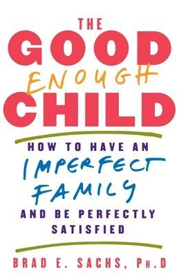 Good Enough Child: How to Have an Imperfect Family and Be Perfectly Satisfied