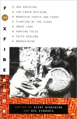 Foxfire Book: Hog Dressing, Log Cabin Building, Mountain Crafts and Foods, Planting by the Signs, Snake Lore, Hunting Tales, Faith Healing, Moonshining