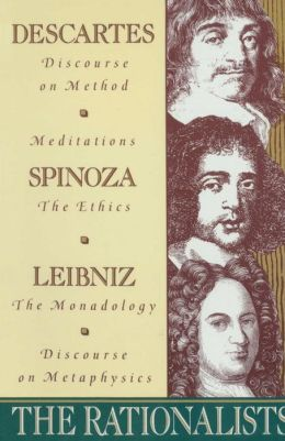 The Rationalists: Descartes: Discourse on Method and Meditations; Spinoza: Ethics; Leibniz: Monadology and Discourse on Metaphysics