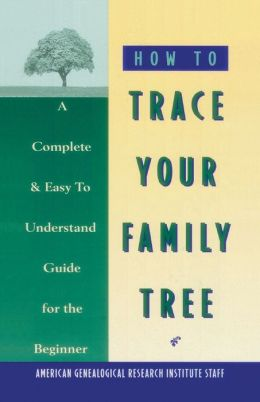 How to Trace Your Family Tree: A Complete and Easy to Understand Guide for the Beginner