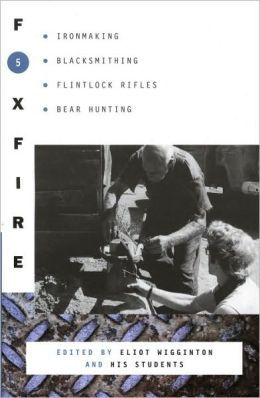 Foxfire 5: Ironmaking, Blacksmithing, Flintlock Rifles, Bear Hunting, and Other Affairs of Plain Living (Foxfire Series)