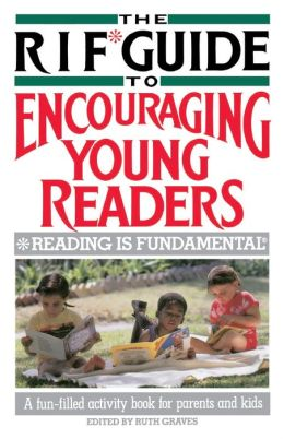 RIF Guide to Encouraging Young Readers: Reading Is Fundamental