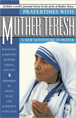 Prayertimes with Mother Teresa: A New Adventure in Prayer Involving Scripture, Mother Teresa and You: A New Adventure in Prayer Involving Scripture, Mother Teresa and You