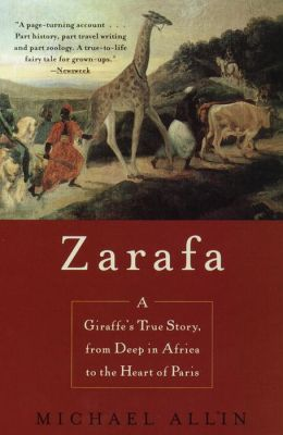 Zarafa: A Giraffe's True Story, From Deep In Africa To The Heart Of Paris